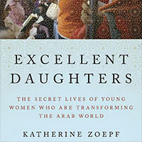 Excellent Daughters: The Secret Lives of the Young Women who are Transforming the Arab World